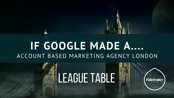 IF Google made a Account Based Marketing Agency London League Table