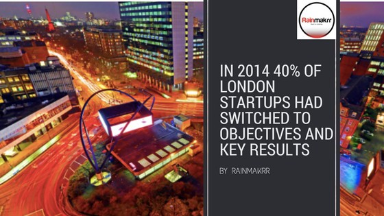 In 2014 40% of London startups had switched to Objectives and key results OKR goal setting development methodology
