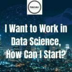 Data Science Recruiters London UK - I Want to Work in Data Science, How Can I Start?